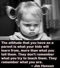 The attitude that you have as a parent is what your kids will learn from... So true!!!