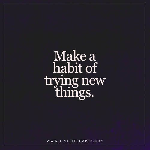 Live Life Happy: Make a habit of trying new things.