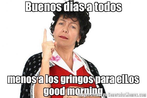 Buenos dias a todos menos a los gringos para elLos good morning | Doña lucha dice meme | Crear Memes | Generador de Memes