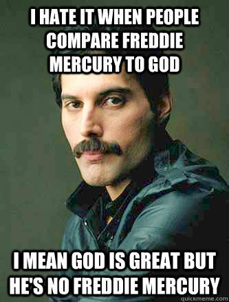 I hate it when people compare Freddie Mercury to God I mean god is great but he's no Freddie Mercury... Freddie is a rock god!