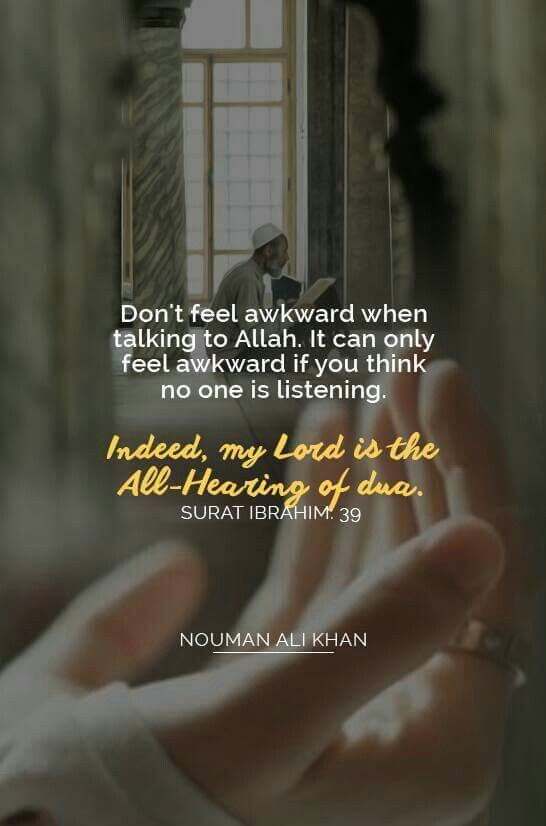 """Don't feel awkward when talking to Allah. It can only feel awkward if you think no one is listening. """"Indeed, my Lord is the All-Hearing of dua."""" -- Surah Ibrahim [14:39]   Nouman Ali Khan"""
