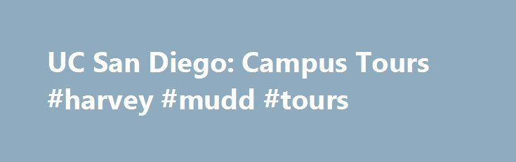 UC San Diego: Campus Tours #harvey #mudd #tours http://houston.remmont.com/uc-san-diego-campus-tours-harvey-mudd-tours/  # Campus Tours for Prospective Students Tours are available Monday through Saturday at 10 a.m. closed holidays [additional tour times added during spring and summer] Check in at the Triton Center on the 1st floor of the Student Services Center (corner of Myers Drive and Rupertus Lane) map Triton Tour includes: 30-minute Admission Information Session, conducted by an…