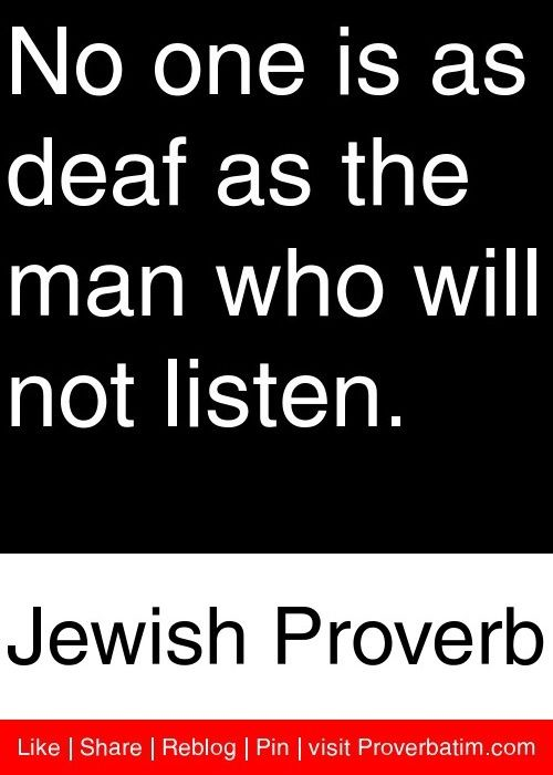 No one is as deaf as the man who will not listen. - Jewish Proverb #proverbs #quotes