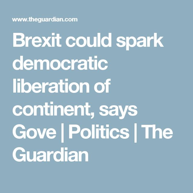 Brexit could spark democratic liberation of continent, says Gove | Politics | The Guardian
