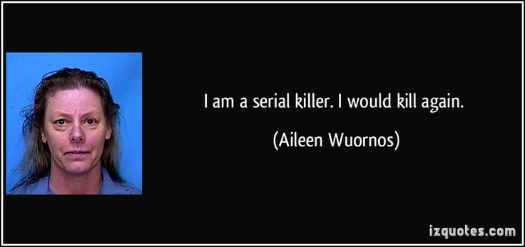 serial killer quotes | ... Aileen Wuornos