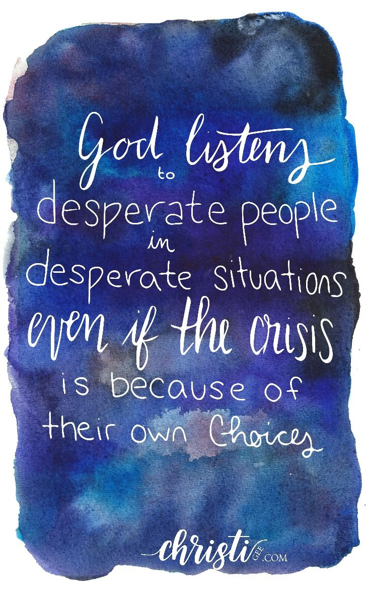 God listens to desperate people in desperate situations even if the crisis is because of their own choices
