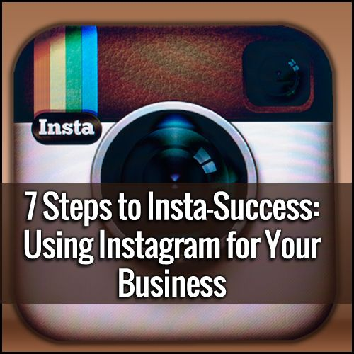 7 Steps to Insta-Success: Use Instagram for Your Business