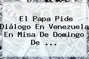 http://tecnoautos.com/wp-content/uploads/imagenes/tendencias/thumbs/el-papa-pide-dialogo-en-venezuela-en-misa-de-domingo-de.jpg Domingo De Resurreccion. El Papa pide diálogo en Venezuela en misa de Domingo de ..., Enlaces, Imágenes, Videos y Tweets - http://tecnoautos.com/actualidad/domingo-de-resurreccion-el-papa-pide-dialogo-en-venezuela-en-misa-de-domingo-de/