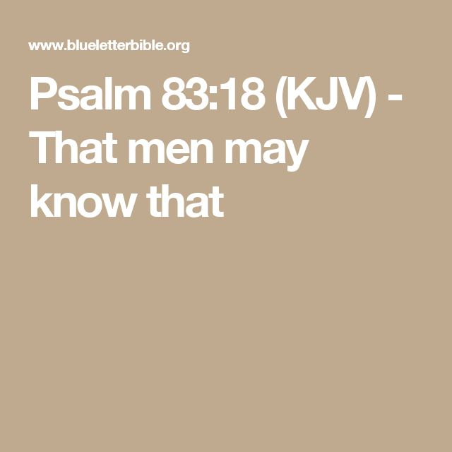 Psalm 83:18 (KJV) - That men may know that you whose name alone is Jehovah