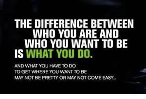 The difference between who you are and who you want to be is what you do, and what you have to do to get where you want to be may not be pretty or may not come easy.