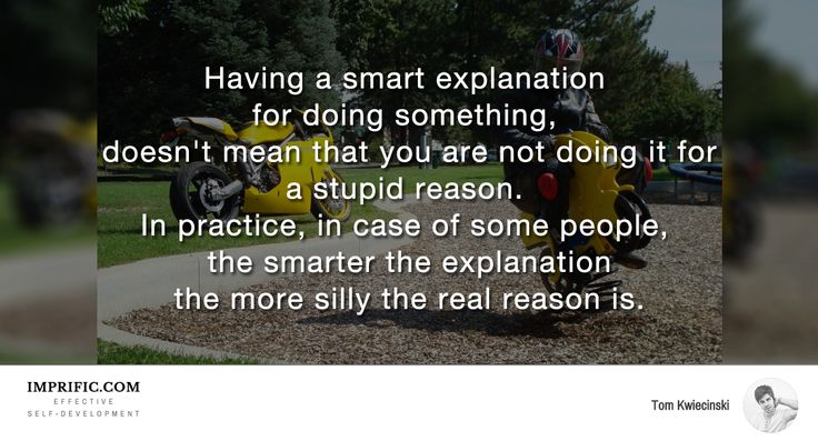 Having a smart explanation for doing something doesn't mean that you are not doing it for a stupid reason. #psychology #life #quotes #inspiration
