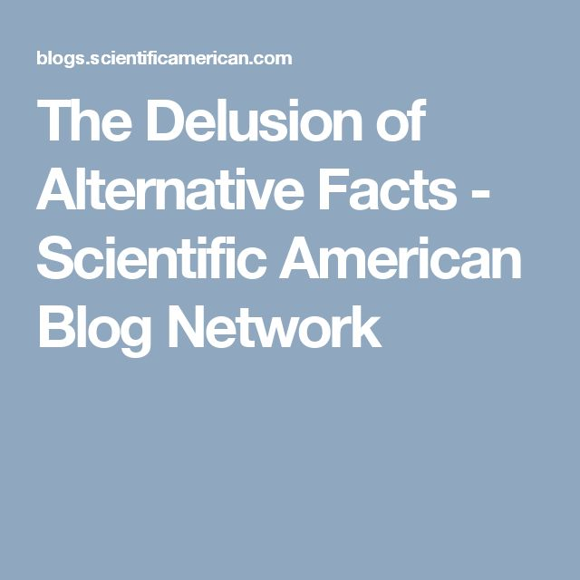 The Delusion of Alternative Facts - Scientific American Blog Network