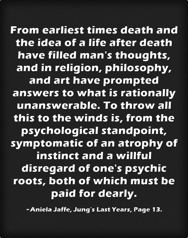 From earliest times death and the idea of a life after death have filled man's thoughts, and in religion, philosophy, and art have prompted answers to what is rationally unanswerable. To throw all this to the winds is, from the psychological standpoint, symptomatic of an atrophy of instinct and a willful disregard of one's psychic roots, both of which must be paid for dearly.