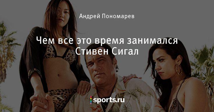 Чем все это время занимался Стивен Сигал - Король и Шут - Блоги - Sports.ru