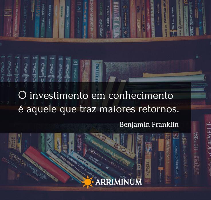 """""""O investimento em conhecimento é aquele que traz maiores retornos"""" Benjamin Franklin"""
