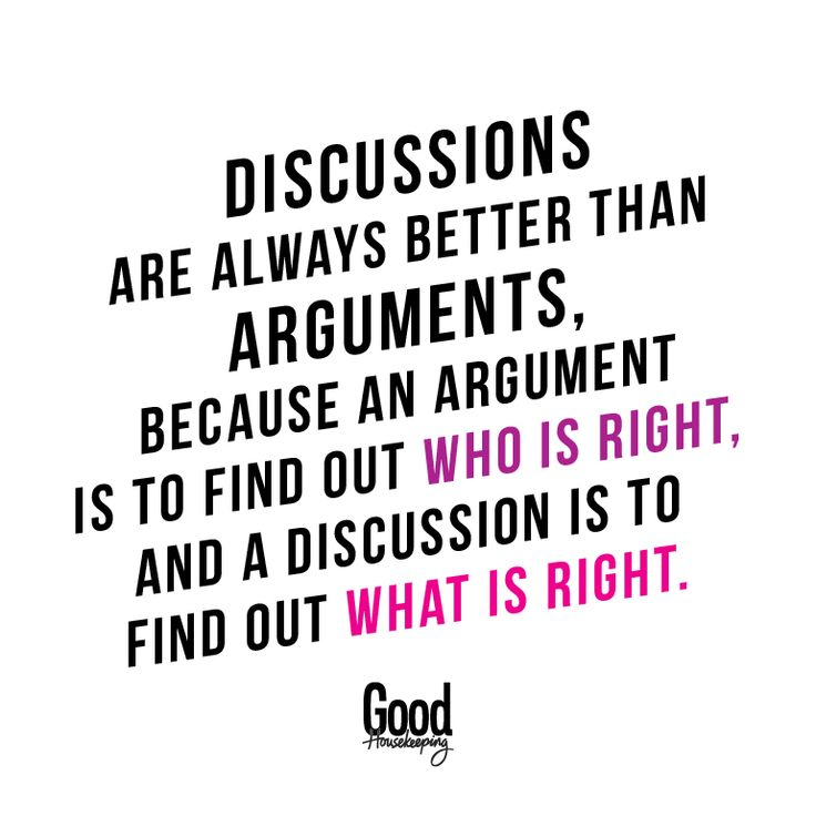 Discussions are always better than arguments. Because an argument is to find out who is right, and a discussion is to find out what is right.