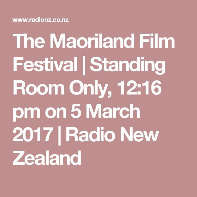 The Maoriland Film Festival   Standing Room Only, 12:16 pm on  5 March 2017   Radio New Zealand