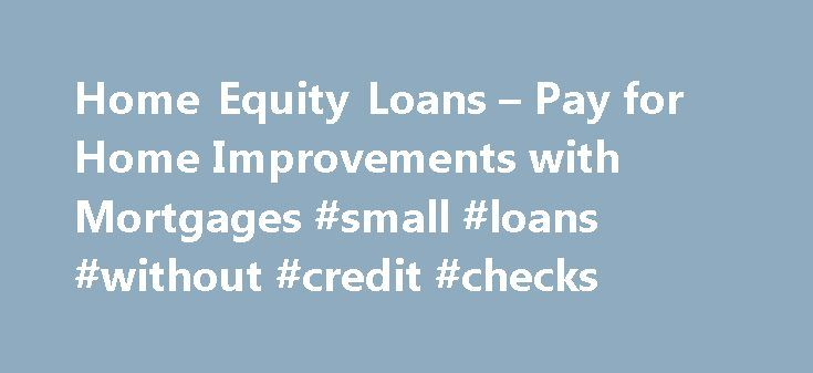 Home Equity Loans – Pay for Home Improvements with Mortgages #small #loans #without #credit #checks http://loans.nef2.com/2017/05/03/home-equity-loans-pay-for-home-improvements-with-mortgages-small-loans-without-credit-checks/  #home equity loan # Home Equity Loans One of the best ways to pay for home improvements or to consolidate credit cards is with cash in with home equity mortgages or credit lines. Check out the current home equity rates…  Read more