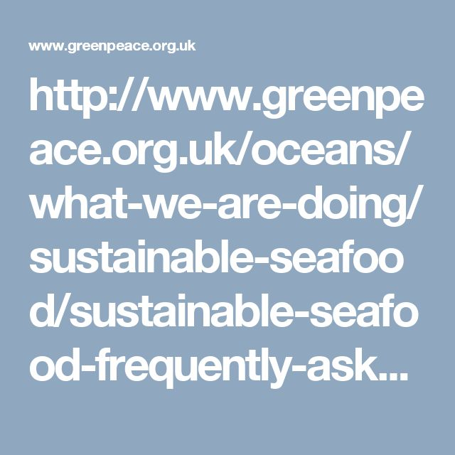 http://www.greenpeace.org.uk/oceans/what-we-are-doing/sustainable-seafood/sustainable-seafood-frequently-asked-questions