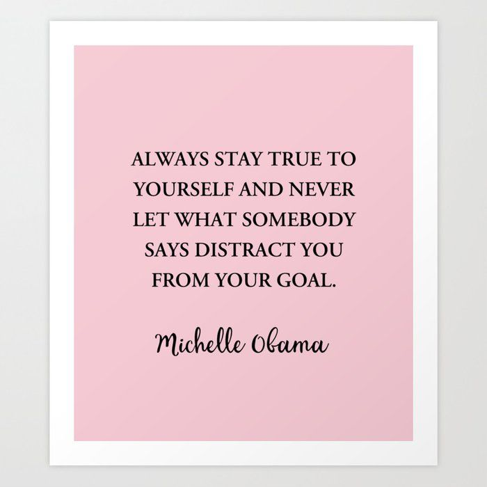 Always Stay True To Yourself And Never Let What Somebody Says Distract You From Your Goal A Michelle Obama Quotes Be True To Yourself Quotes Networking Quotes