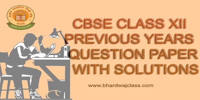 CBSE CLASS 12 PREVIOUS YEARS QUESTION PAPERS WITH SOLUTIONS - BHARDWAJ CLASSES