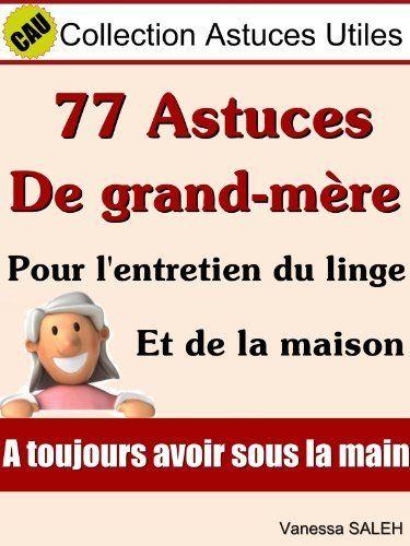 77 Astuces de grand mère pour l'entretien du linge et de la maison (Collection Astuces Utiles) (French Edition) by Vanessa Saleh. $1.16. 19 pages. Publisher: Vanessa Saleh (April 18, 2012)