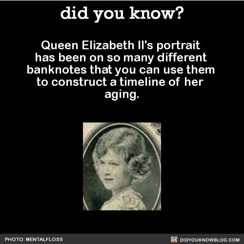 Queen Elizabeth II's portrait has been on so many different banknotes that you can use them to construct a timeline of her aging. 8 years old: 25 years old: 29 years old: 34 years old: 66 years old: 78 years old. - Soon to be the Longest reining Queen in history!