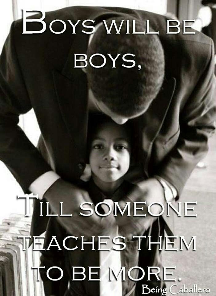 Same with little girls. If you always baby them they will never become strong women.