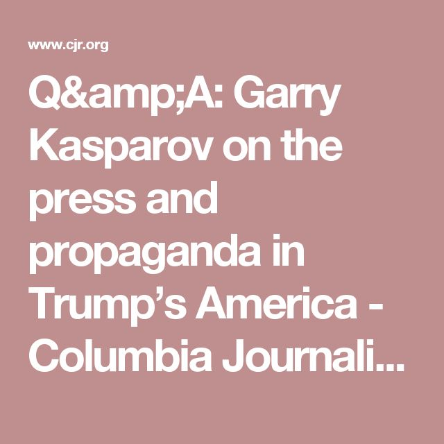 Q&A: Garry Kasparov on the press and propaganda in Trump's America - Columbia Journalism Review