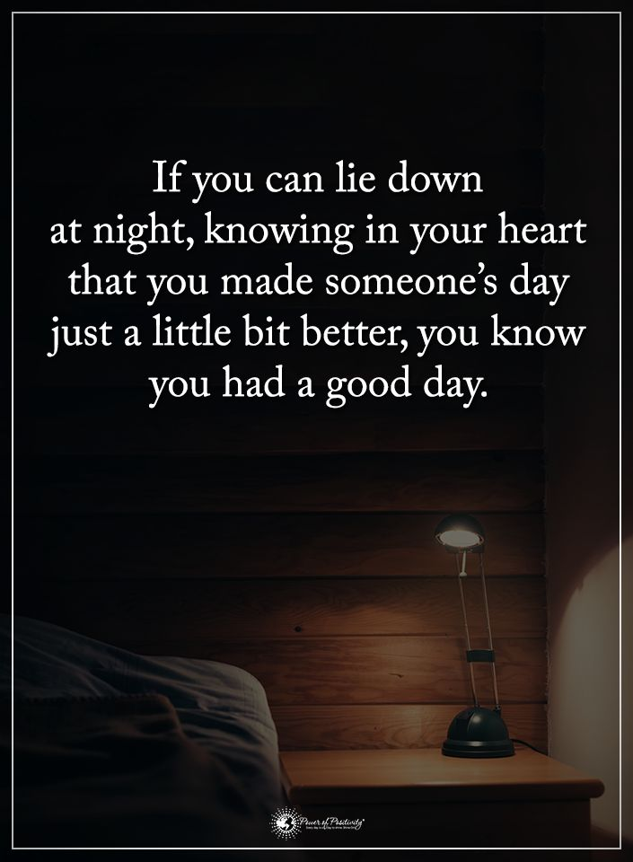 If you can lie down at night, knowing in your heart that you made someone'd day just a little bit better, you know you had a good day. #powerofpositivity #positivewords #positivethinking #inspirationalquote #motivationalquotes #quotes #life #love #hope #faith #respect #good #day #lie #night #better #heart