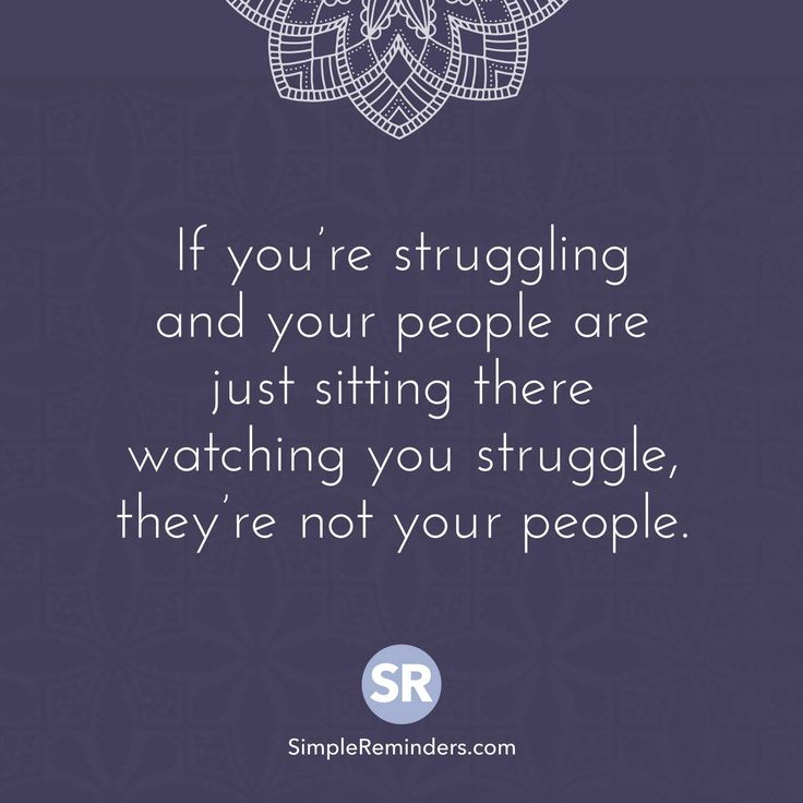 If you're struggling and your people are just sitting there watching you struggle, they're not your people.