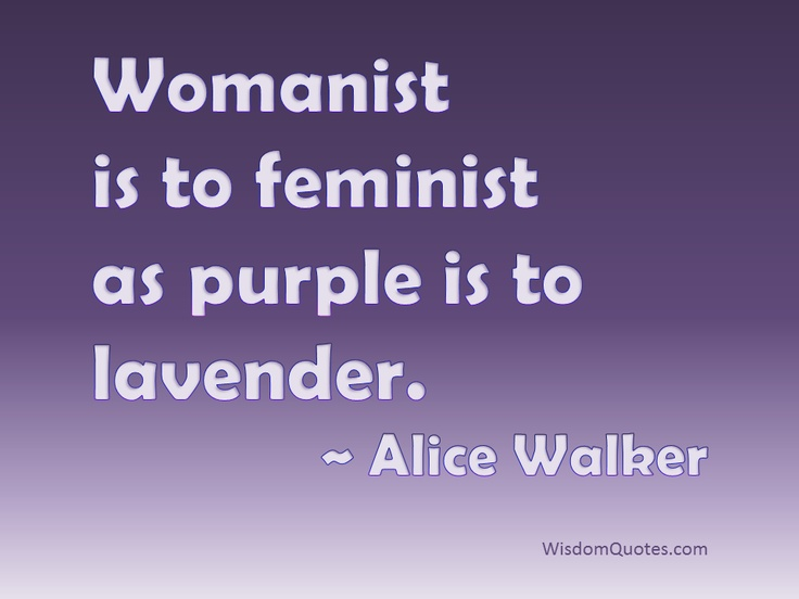 Womanist is to feminist as purple is to lavender ~Alice Walker