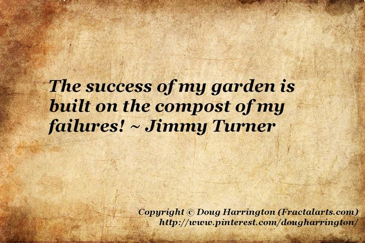 The success of my garden is built onthe compost of my failures As every seasoned gardener knows!