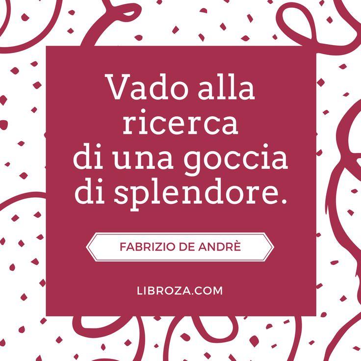 Vado alla ricerca di una goccia di splendore. (De Andrè) - Libroza.com