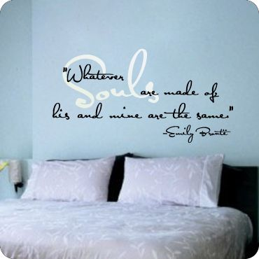 Whatever souls are made of, his and mine are the same. - aww- I hate words on walls like that, but I love the saying.