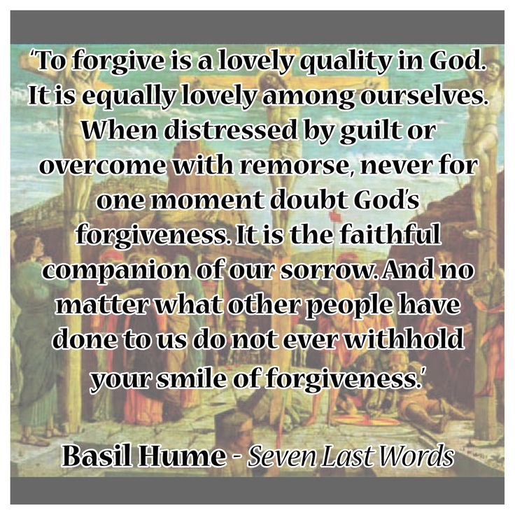'To forgive is a lovely quality in God. It is equally lovely among ourselves. When distressed by guilt or overcome with remorse, never for one moment doubt God's  forgiveness. It is the faithful companion of our sorrow. And no matter what other people have done to us do not ever withhold your smile of forgiveness.'  Basil Hume - Seven Last Words