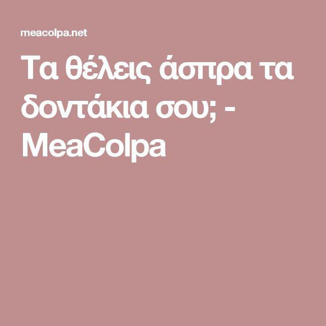 Τα θέλεις άσπρα τα δοντάκια σου; - MeaColpa