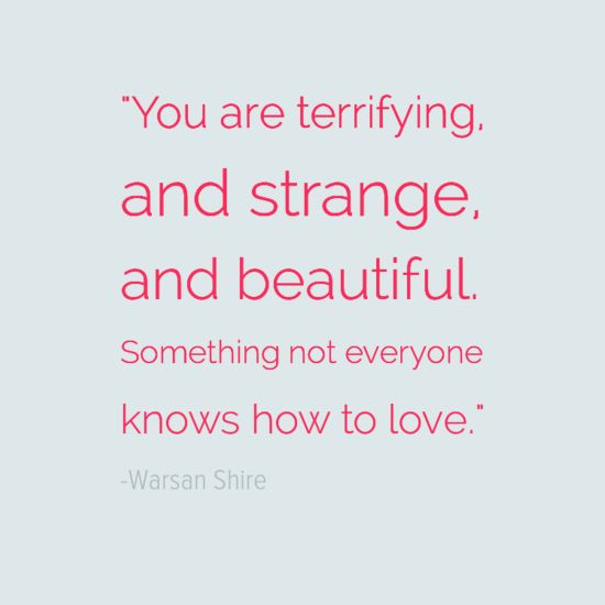 """You are terrifying, and strange, and beautiful. Something not everyone knows how to love."" - Warsan Shire"