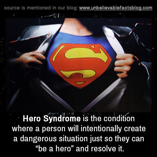 "Hero Syndrome is the condition where a person will intentionally create a dangerous situation just so they can ""be a hero"" and resolve it."