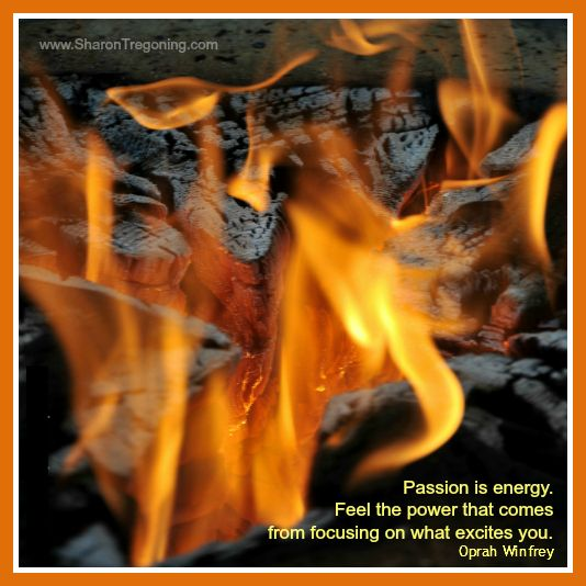Passion is energy. Feel the power that comes from focusing on what excites you. Oprah Winfrey  www.SharonTregoning.com