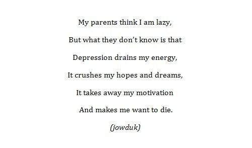 my parents think i am lazy, but what they don't know is that depression drains my energy, it curshes my hopes and dreams, it takes away my motivation and makes me want to die