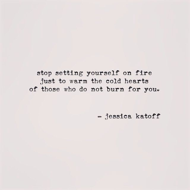 Stop setting yourself on fire to warm the cold hearts that don't burn for you.