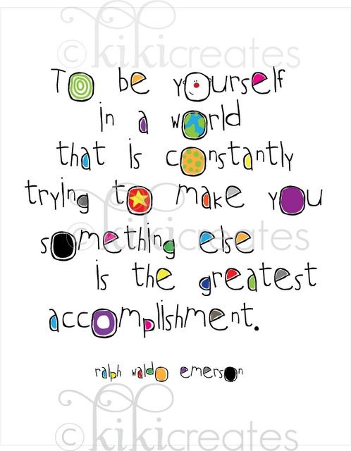 se tu mismo:  para ser uno mismo en un mundo que esta constantemente tratando de que  seas alguien mas, es el mayor logro.