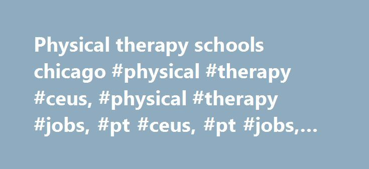 Physical therapy schools chicago #physical #therapy #ceus, #physical #therapy #jobs, #pt #ceus, #pt #jobs, #ceus, #jobs http://pakistan.nef2.com/physical-therapy-schools-chicago-physical-therapy-ceus-physical-therapy-jobs-pt-ceus-pt-jobs-ceus-jobs/  # Unlimited CEU Access   $99/year PhysicalTherapy.com is a nationally recognized CEU provider Unlimited learning opportunities for PTs & PTAs Access our entire course library for only $99/year Extensive Course Library Because PT CEUs are both…