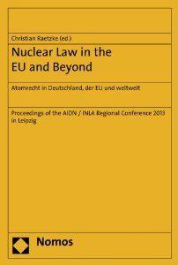 Nuclear law in the EU and beyond = Atomrecht in Deutschland, der EU und weltweit : proceedings of the AIDN/INLA Regional Conference 2013 in Leipzig / Christian Raetzke (ed.). -- Baden-Baden :  Nomos,  2014.