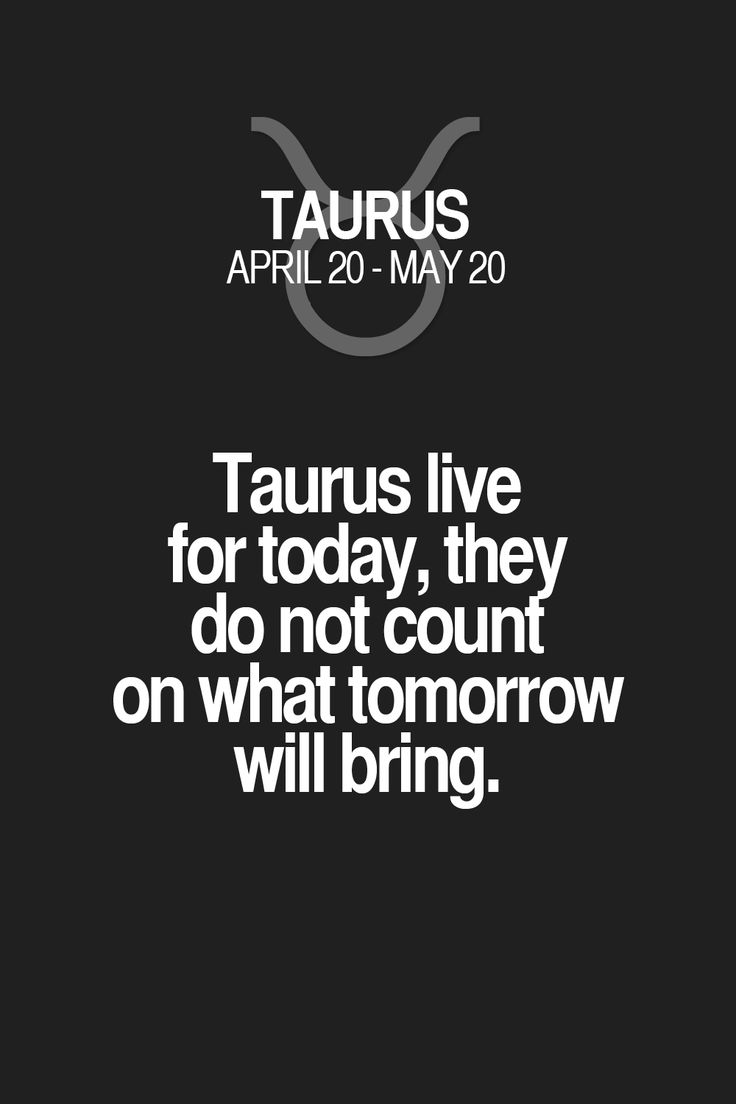 Taurus live for today, they do not count on what tomorrow will bring. Taurus | Taurus Quotes | Taurus Horoscope | Taurus Zodiac Signs
