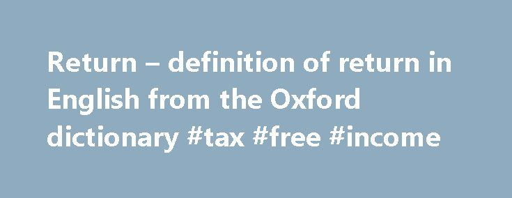 Return – definition of return in English from the Oxford dictionary #tax #free #income http://income.remmont.com/return-definition-of-return-in-english-from-the-oxford-dictionary-tax-free-income/  #return of income meaning # Definition of return in English: verb 1 [ no object ] Come or go back to a place or person: he returned to America in the late autumn More example sentences When he returned to the living area, his three crewmates had already returned. The band returned to Seattle…