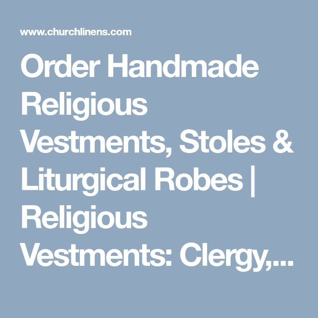 Order Handmade Religious Vestments, Stoles & Liturgical Robes | Religious Vestments: Clergy, Catholic, Orthodox, Ecclesiastical, and Organist Vestments