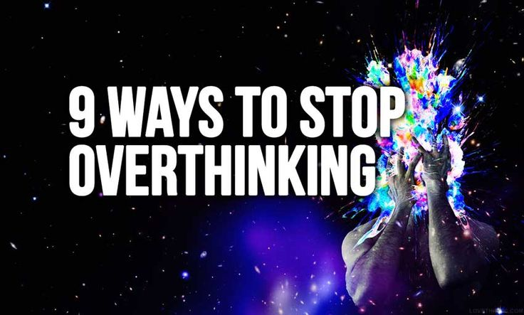 Here is a list of ideas on how to escape that mind-trap and stop overthinking