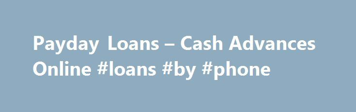 Payday Loans – Cash Advances Online #loans #by #phone http://loan-credit.nef2.com/payday-loans-cash-advances-online-loans-by-phone/  #payday loan # Quick and Easy Application encryption technology Confidential Secure Strict privacy policies Need assistance taking out a loan? Give us a call, toll free: 855-978-0274 The operator of this website is not a lender. This site will share the application information provided by the consumer with one or more lenders. This site will match you with the…